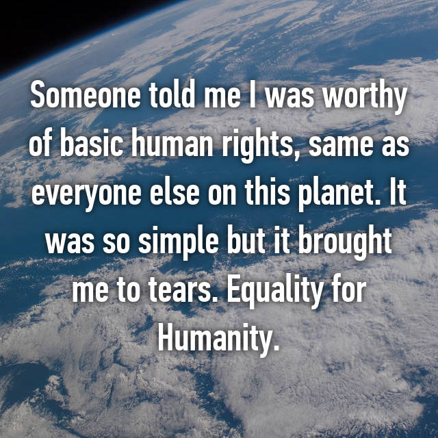 Someone told me I was worthy of basic human rights, same as everyone else on this planet. It was so simple but it brought me to tears. Equality for Humanity.
