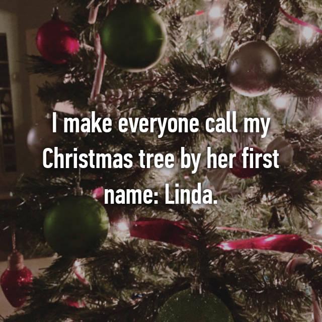 I make everyone call my Christmas tree by her first name: Linda.