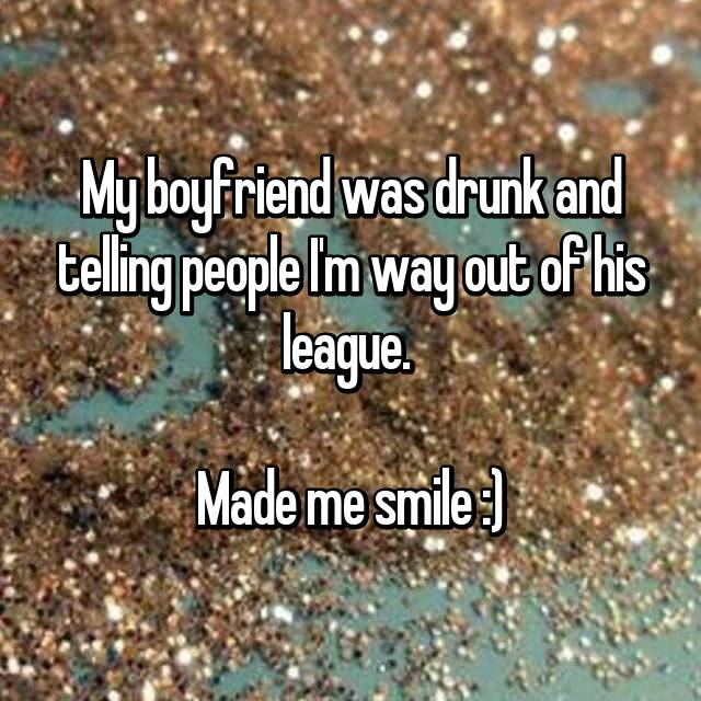 My boyfriend was drunk and telling people I'm way out of his league.   Made me smile :)
