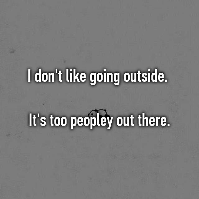I don't like going outside.   It's too peopley out there.