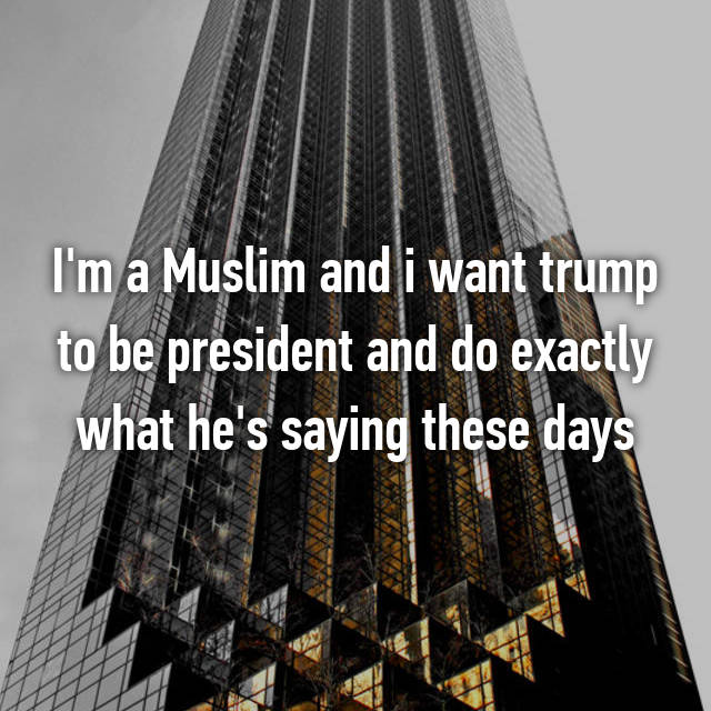 I'm a Muslim and i want trump to be president and do exactly what he's saying these days