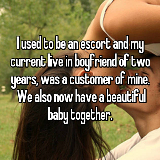 I used to be an escort and my current live in boyfriend of two years, was a customer of mine.  We also now have a beautiful baby together.
