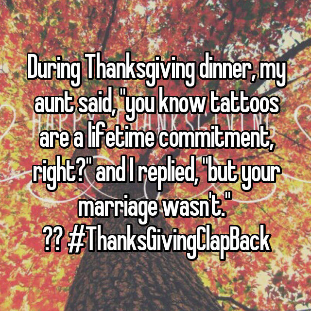 "During Thanksgiving dinner, my aunt said, ""you know tattoos are a lifetime commitment, right?"" and I replied, ""but your marriage wasn't.""  🐸☕️ #ThanksGivingClapBack"