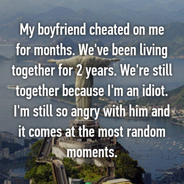 My boyfriend cheated on me for months. We've been living together for 2 years. We're still together because I'm an idiot. I'm still so angry with him and it comes at the most random moments.