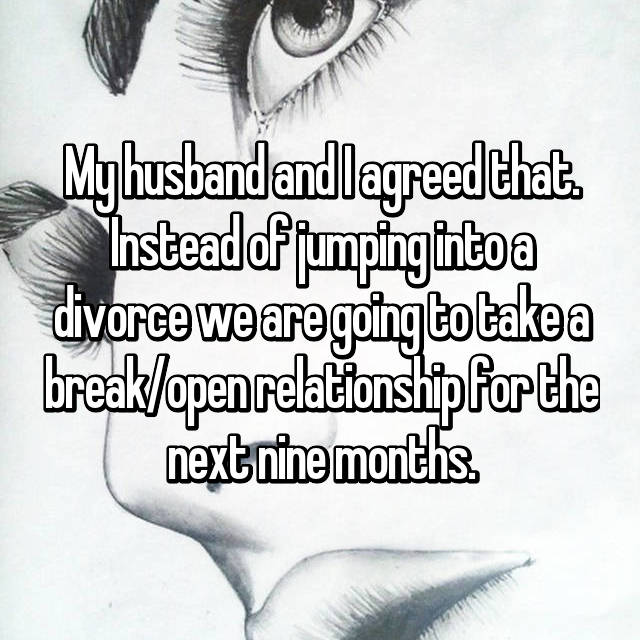 My husband and I agreed that. Instead of jumping into a divorce we are going to take a break/open relationship for the next nine months.
