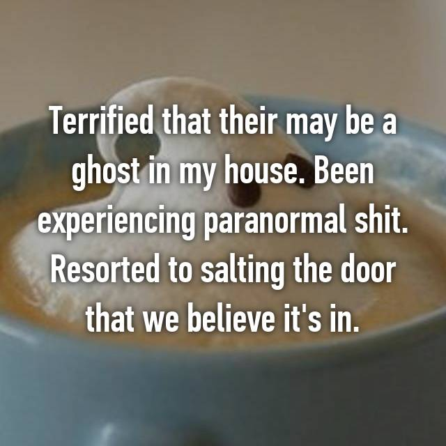 Terrified that their may be a ghost in my house. Been experiencing paranormal shit. Resorted to salting the door that we believe it's in.