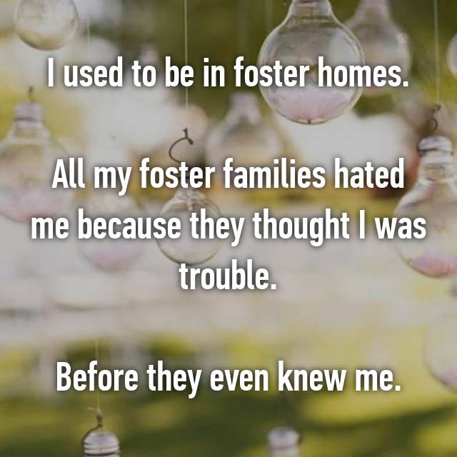 I used to be in foster homes.  All my foster families hated me because they thought I was trouble.  Before they even knew me.