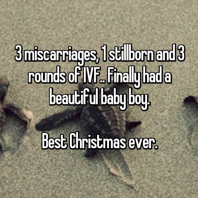 3 miscarriages, 1 stillborn and 3 rounds of IVF.. Finally had a beautiful baby boy.  Best Christmas ever.