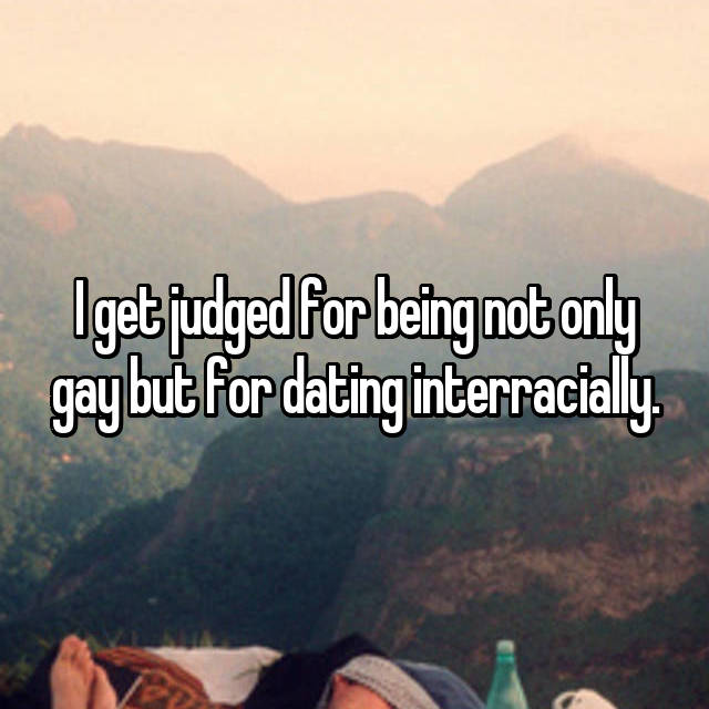 I get judged for being not only gay but for dating interracially.