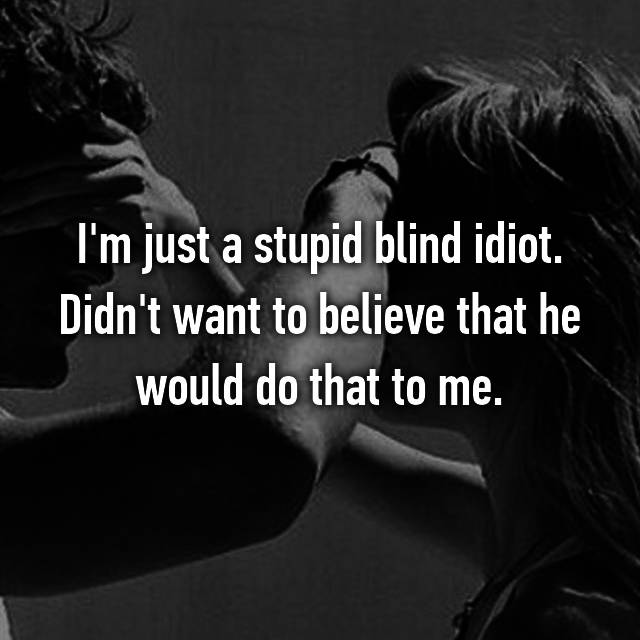 I'm just a stupid blind idiot. Didn't want to believe that he would do that to me.