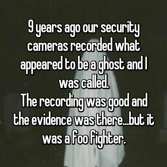 9 years ago our security cameras recorded what appeared to be a ghost and I was called. The recording was good and the evidence was there...but it was a foo fighter.