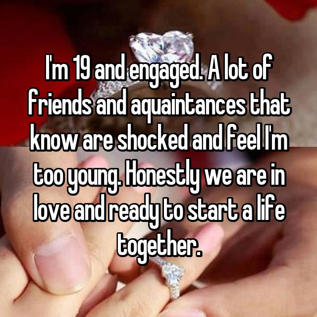 I'm 19 and engaged. A lot of friends and aquaintances that know are shocked and feel I'm too young. Honestly we are in love and ready to start a life together.