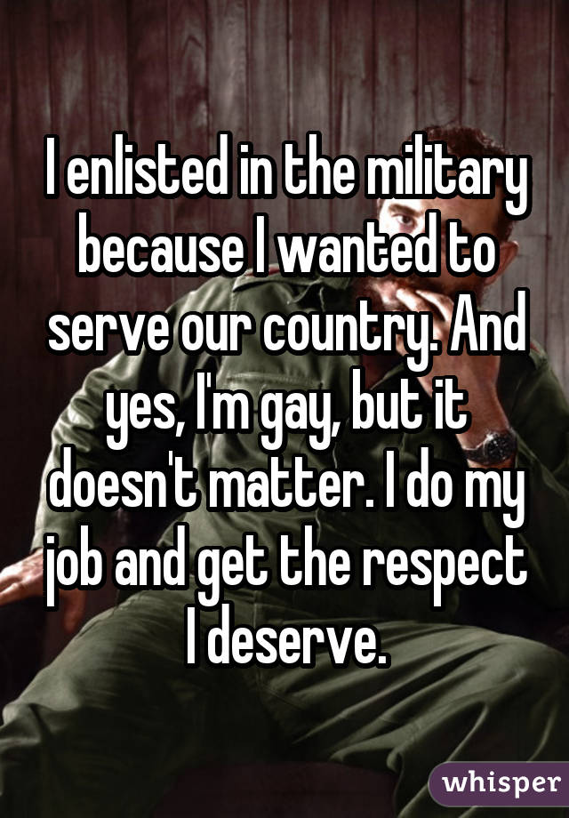 I enlisted in the military because I wanted to serve our country. And yes, I