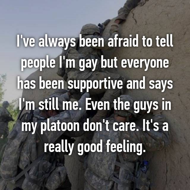 I've always been afraid to tell people I'm gay but everyone has been supportive and says I'm still me. Even the guys in my platoon don't care. It's a really good feeling.
