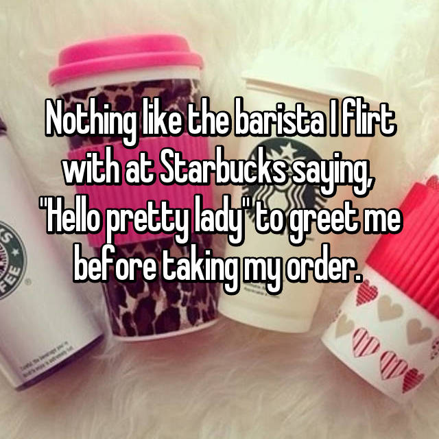 "Nothing like the barista I flirt with at Starbucks saying,  ""Hello pretty lady"" to greet me before taking my order."