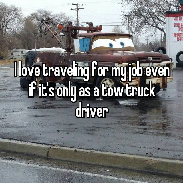 I love traveling for my job even if it's only as a tow truck driver