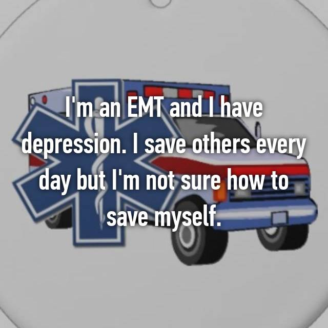 I'm an EMT and I have depression. I save others every day but I'm not sure how to save myself.