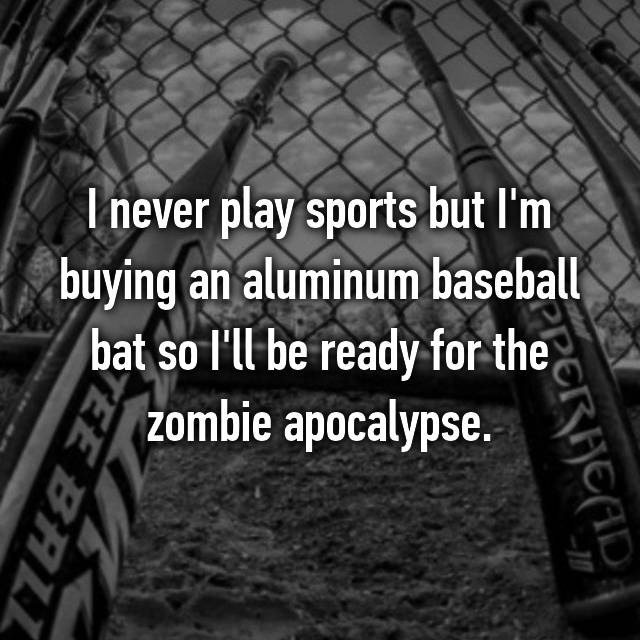 I never play sports but I'm buying an aluminum baseball bat so I'll be ready for the zombie apocalypse.