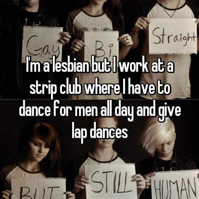 I'm a lesbian but I work at a strip club where I have to dance for men all day and give lap dances