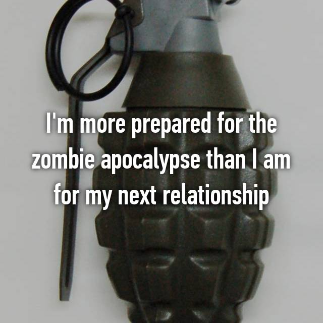 I'm more prepared for the zombie apocalypse than I am for my next relationship