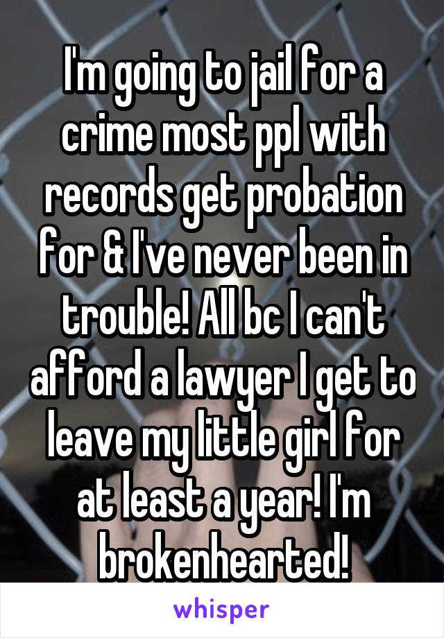 I'm going to jail for a crime most ppl with records get probation for & I've never been in trouble! All bc I can't afford a lawyer I get to leave my little girl for at least a year! I'm brokenhearted!