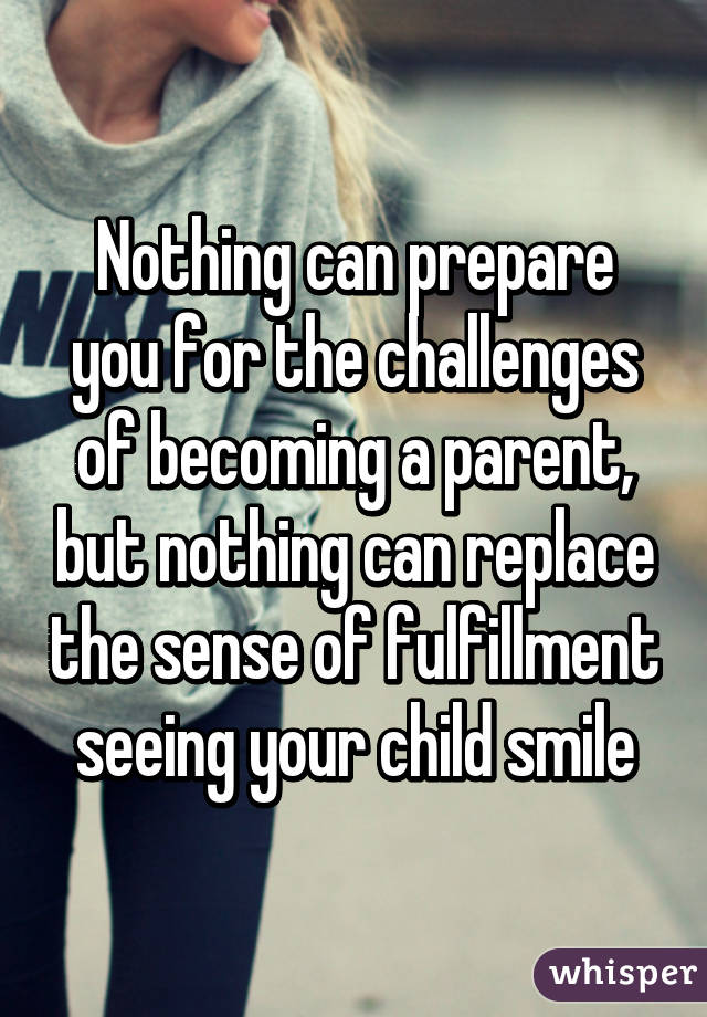 Nothing can prepare you for the challenges of becoming a parent, but nothing can replace the sense of fulfillment seeing your child smile