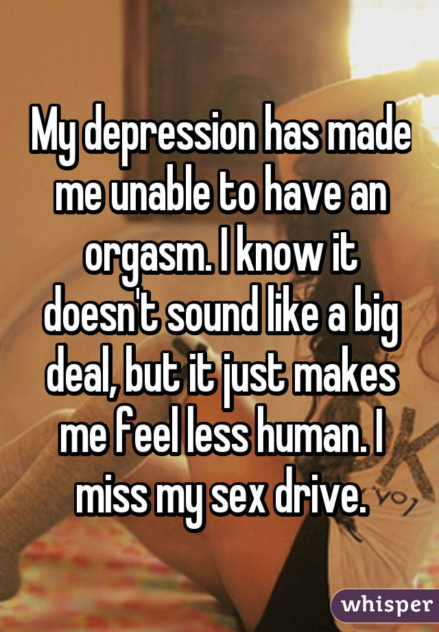 My depression has made me unable to have an orgasm. I know it doesn