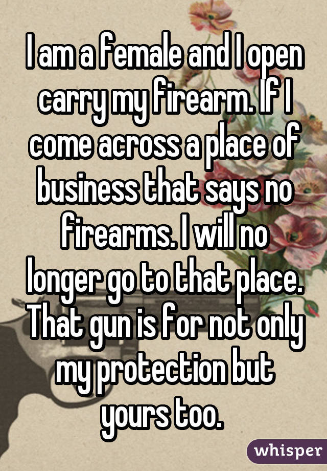I am a female and I open carry my firearm. If I come across a place of
