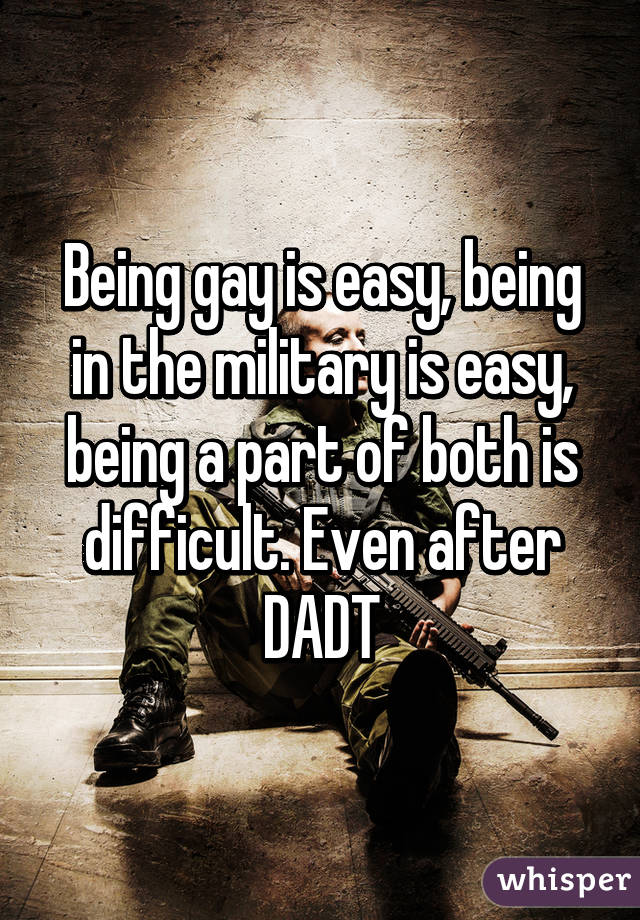 Being gay is easy, being in the military is easy, being a part of both is difficult. Even after DADT
