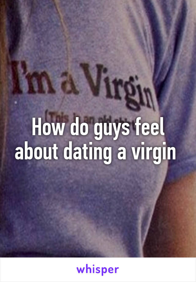 How do guys feel about dating a virgin