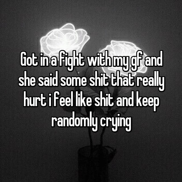 Got in a fight with my gf and she said some shit that really hurt i feel like shit and keep randomly crying
