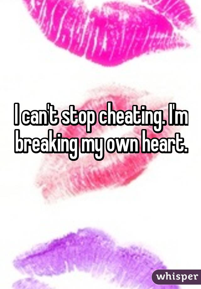 I can't stop cheating. I'm breaking my own heart.
