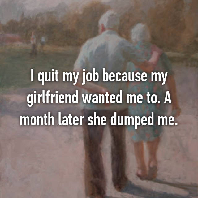 I quit my job because my girlfriend wanted me to. A month later she dumped me.