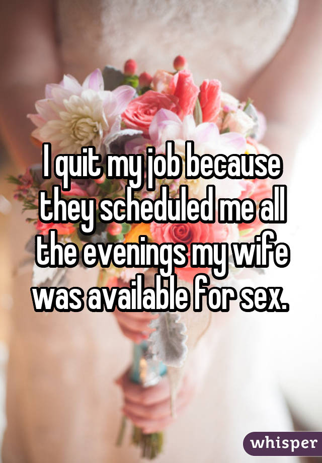 I quit my job because they scheduled me all the evenings my wife was available for sex.
