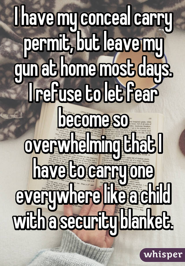 I have my conceal carry permit, but leave my gun at home most days. I