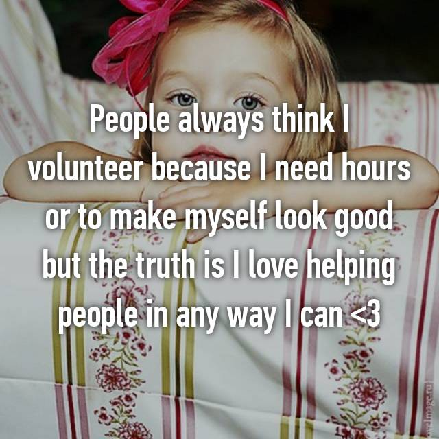 People always think I volunteer because I need hours or to make myself look good but the truth is I love helping people in any way I can <3