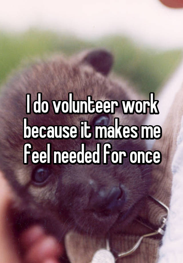 I do volunteer work because it makes me feel needed for once