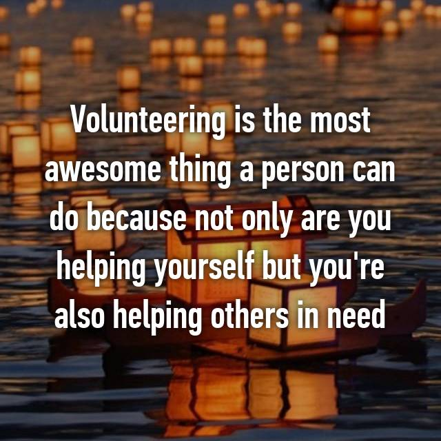 Volunteering is the most awesome thing a person can do because not only are you helping yourself but you're also helping others in need