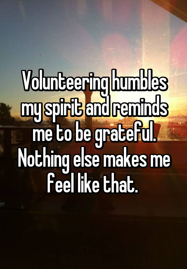 Volunteering humbles my spirit and reminds me to be grateful. Nothing else makes me feel like that.