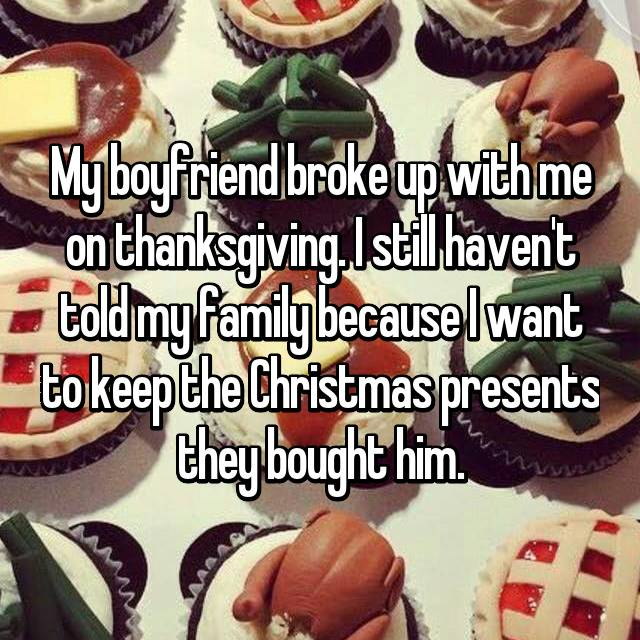 My boyfriend broke up with me on thanksgiving. I still haven't told my family because I want to keep the Christmas presents they bought him.