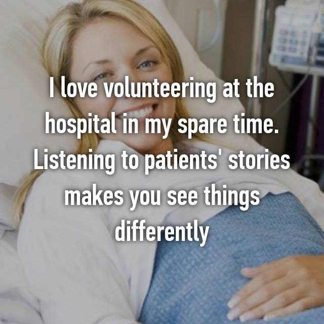 I love volunteering at the hospital in my spare time. Listening to patients' stories makes you see things differently