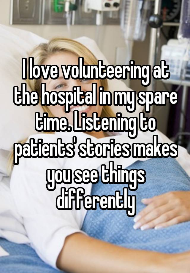 I love volunteering at the hospital in my spare time. Listening to patients