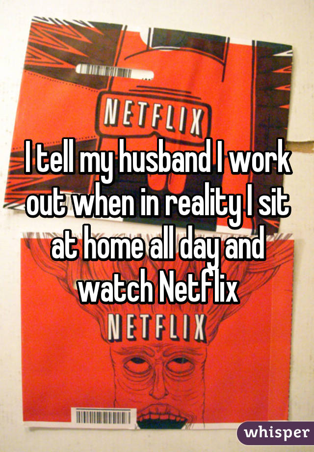 I tell my husband I work out when in reality I sit at home all day and watch Netflix