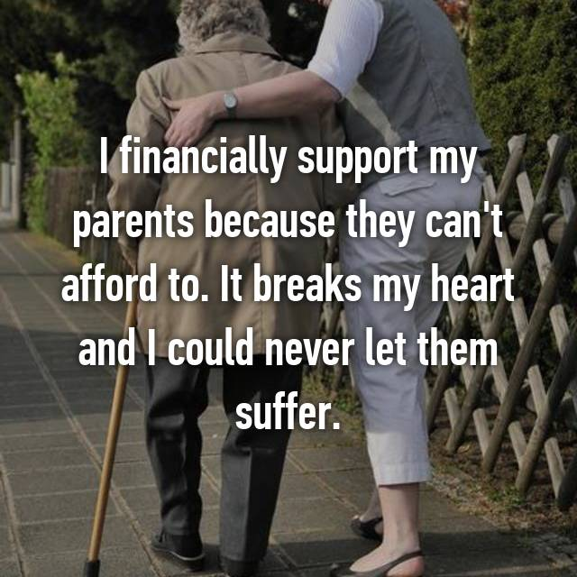 I financially support my parents because they can't afford to. It breaks my heart and I could never let them suffer.