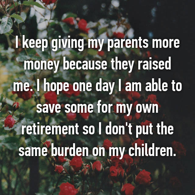 I keep giving my parents more money because they raised me. I hope one day I am able to save some for my own retirement so I don't put the same burden on my children.