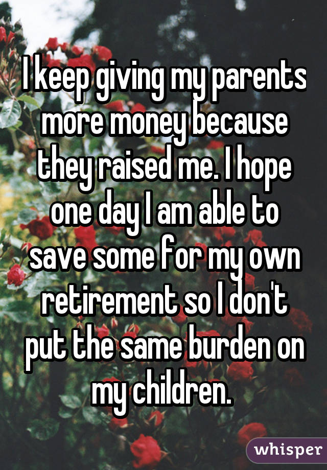 I keep giving my parents more money because they raised me. I hope one day I am able to save some for my own retirement so I don