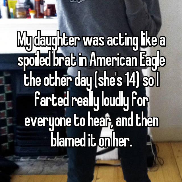 My daughter was acting like a spoiled brat in American Eagle the other day (she's 14) so I farted really loudly for everyone to hear, and then blamed it on her.