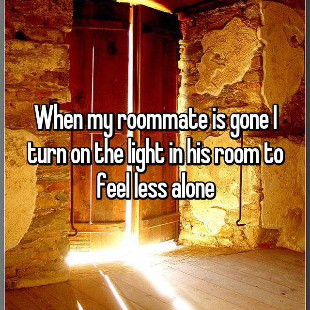 When my roommate is gone I turn on the light in his room to feel less alone