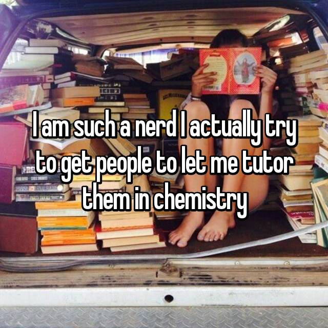 I am such a nerd I actually try to get people to let me tutor them in chemistry