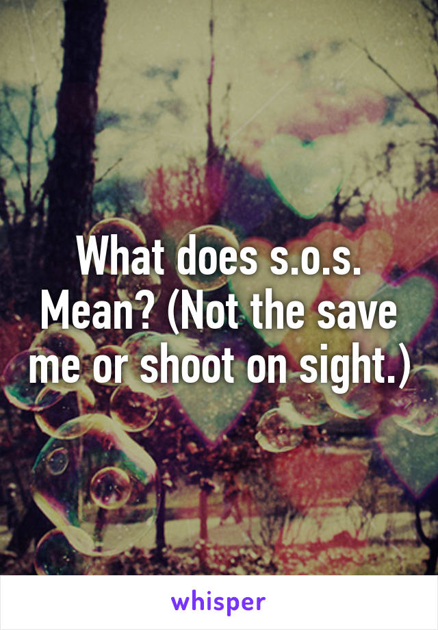 does s o s Mean Not the save me or shoot on sight